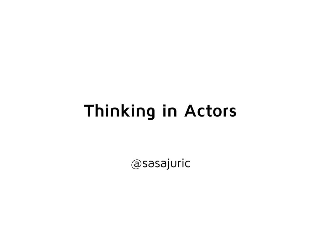 Thinking in Actors @sasajuric