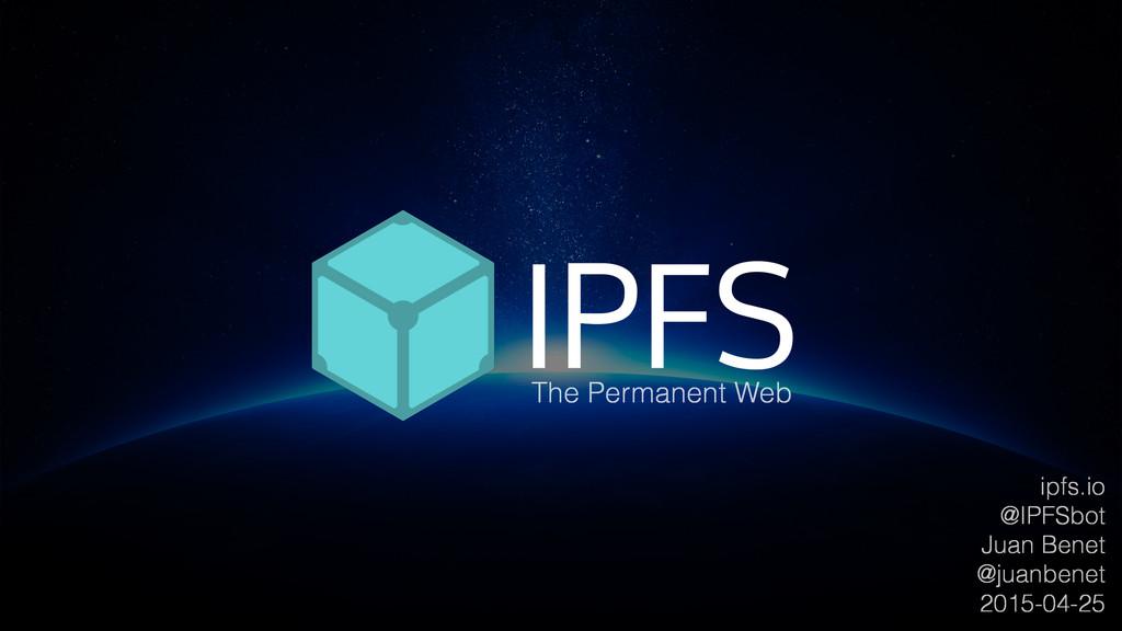 ipfs.io @IPFSbot Juan Benet @juanbenet 2015-04-...