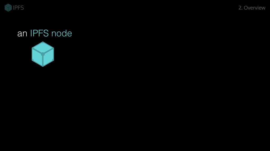 an IPFS node 2. Overview