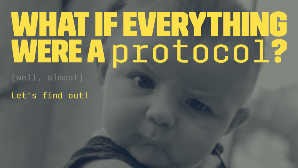 What if everything were a protocol? (well, almo...