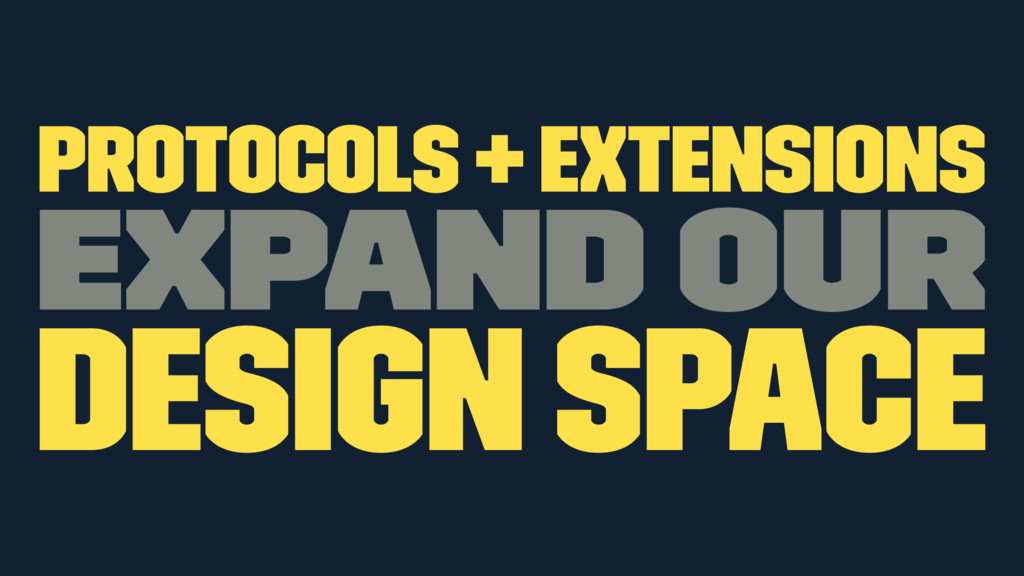 Protocols + Extensions expand our design space