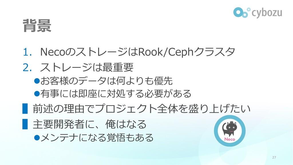 背景 1. NecoのストレージはRook/Cephクラスタ 2. ストレージは最重要 lお客...