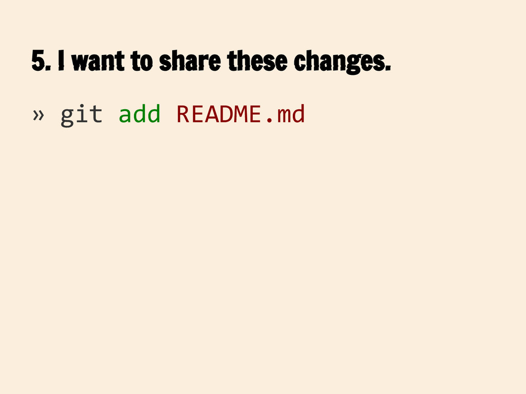 5. I want to share these changes. » git add REA...