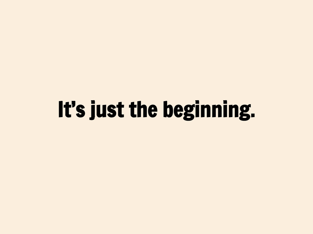 It's just the beginning.