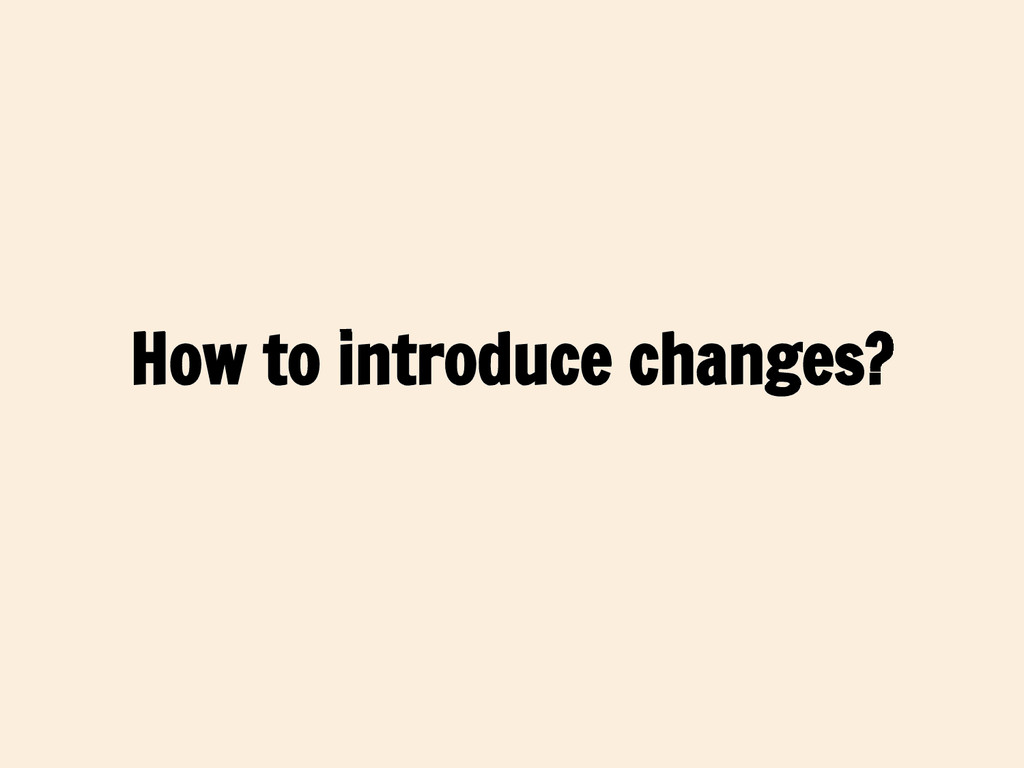 How to introduce changes?