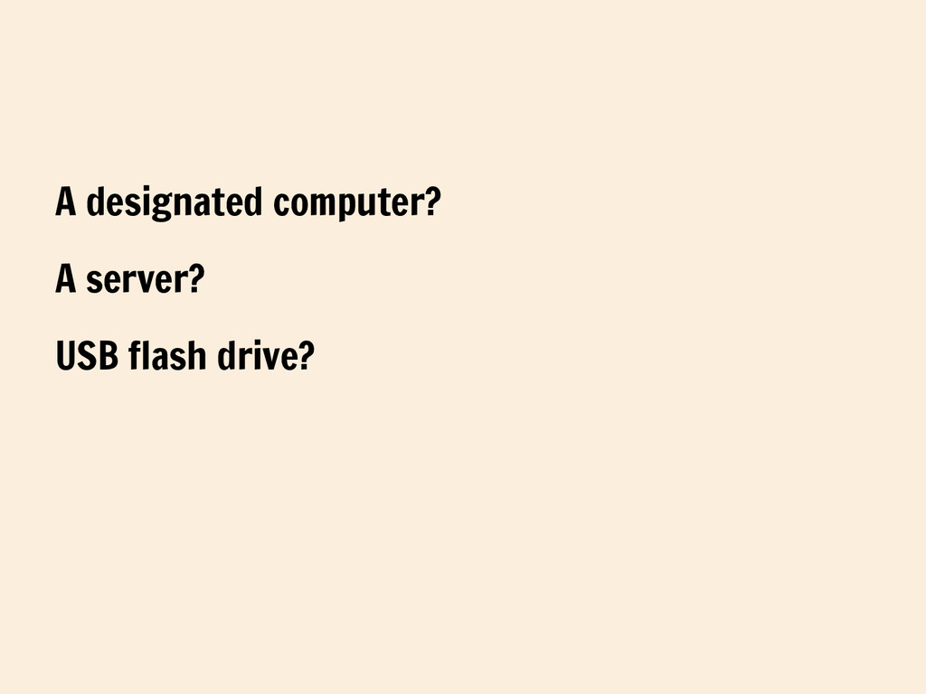 A designated computer? A server? USB flash driv...