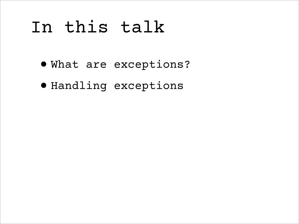 In this talk •What are exceptions? •Handling ex...