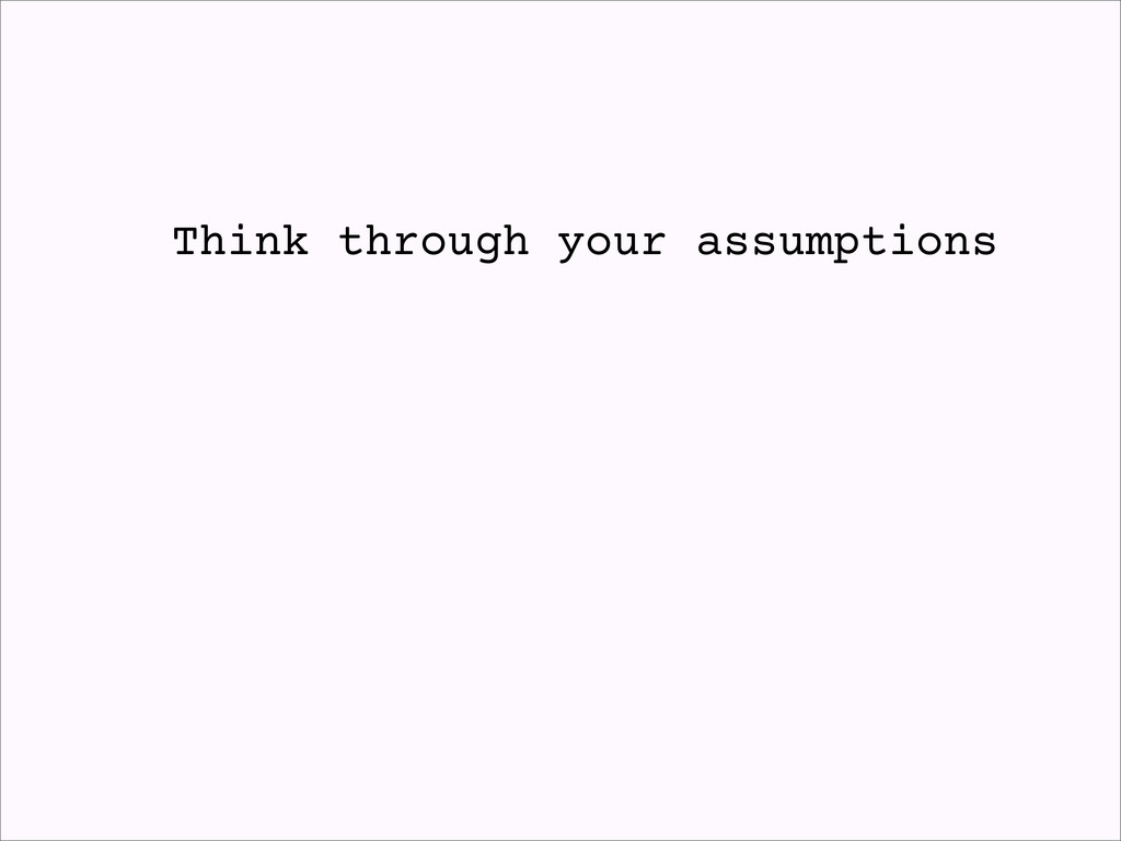 Think through your assumptions