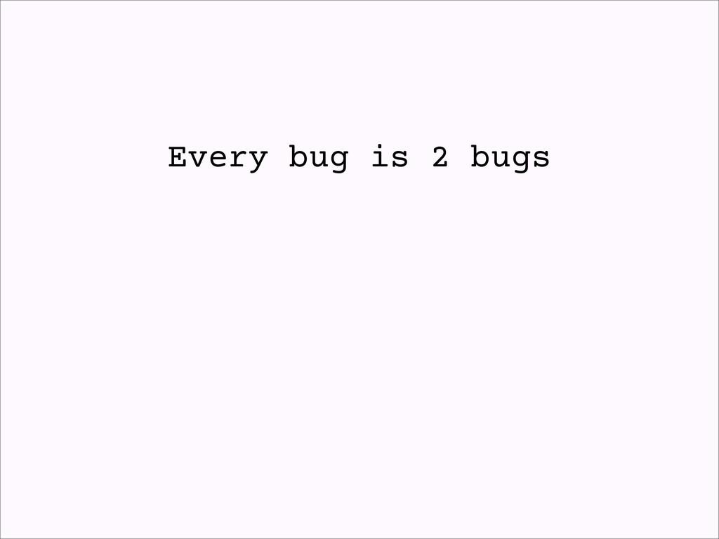 Every bug is 2 bugs