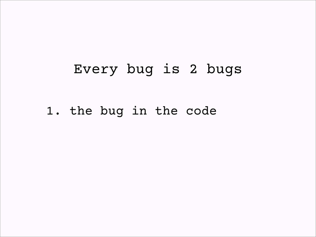 Every bug is 2 bugs 1. the bug in the code