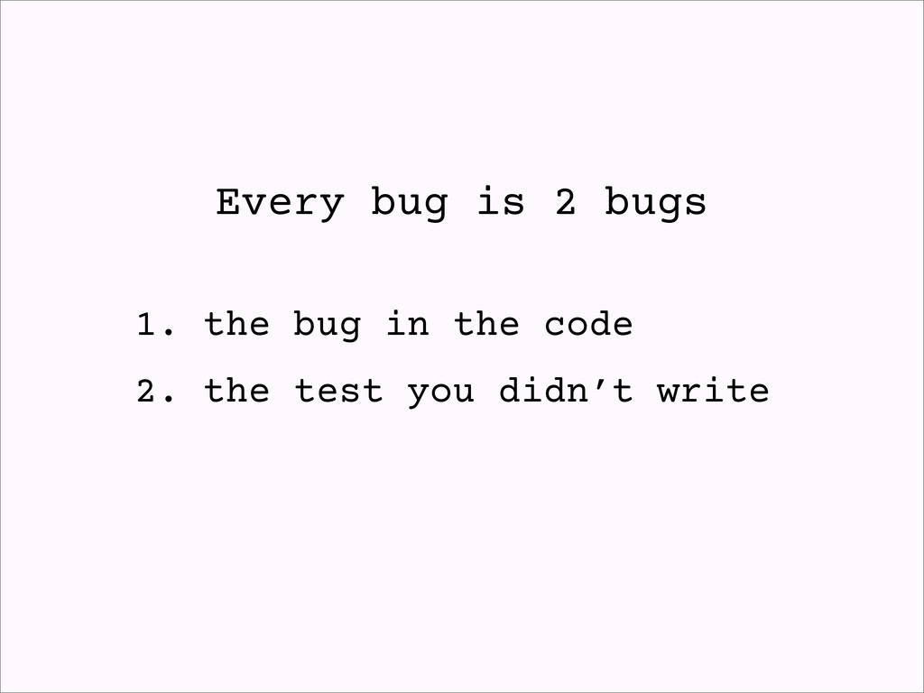 Every bug is 2 bugs 1. the bug in the code 2. t...