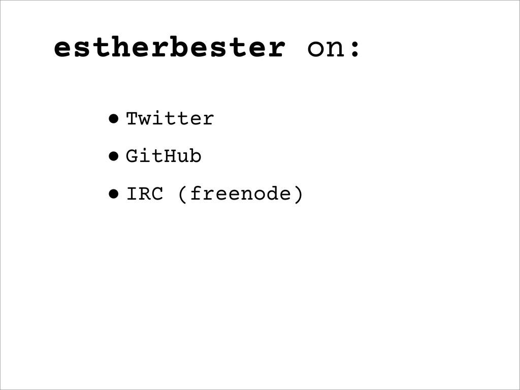 estherbester on: •Twitter •GitHub •IRC (freenod...