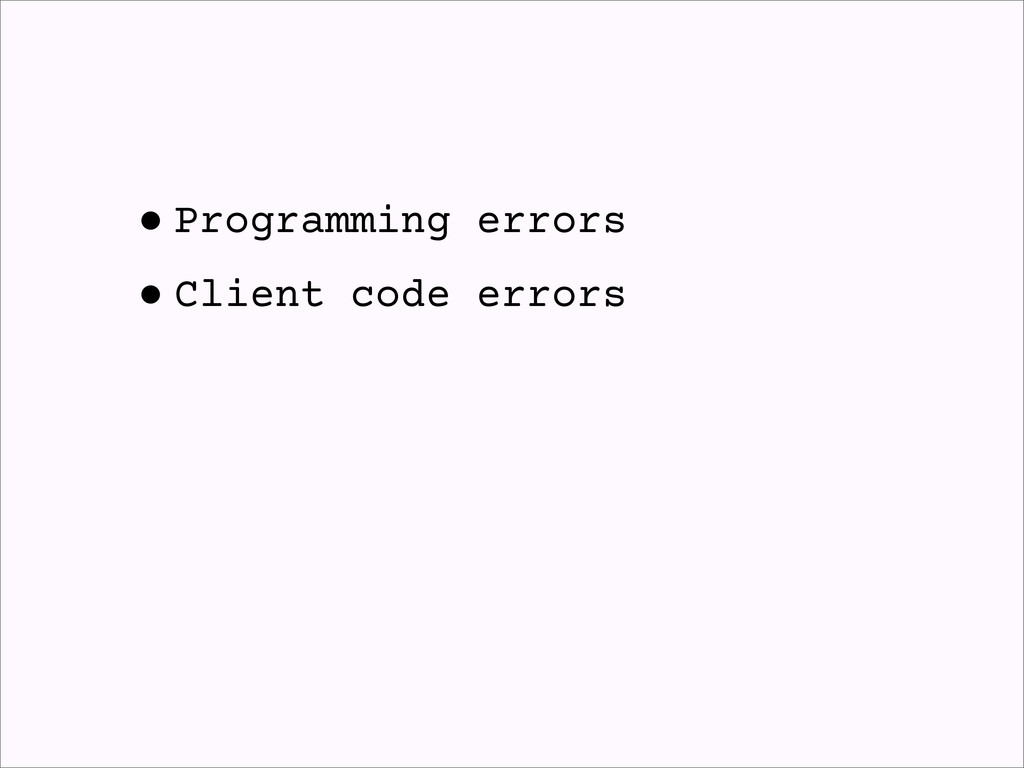 •Programming errors •Client code errors