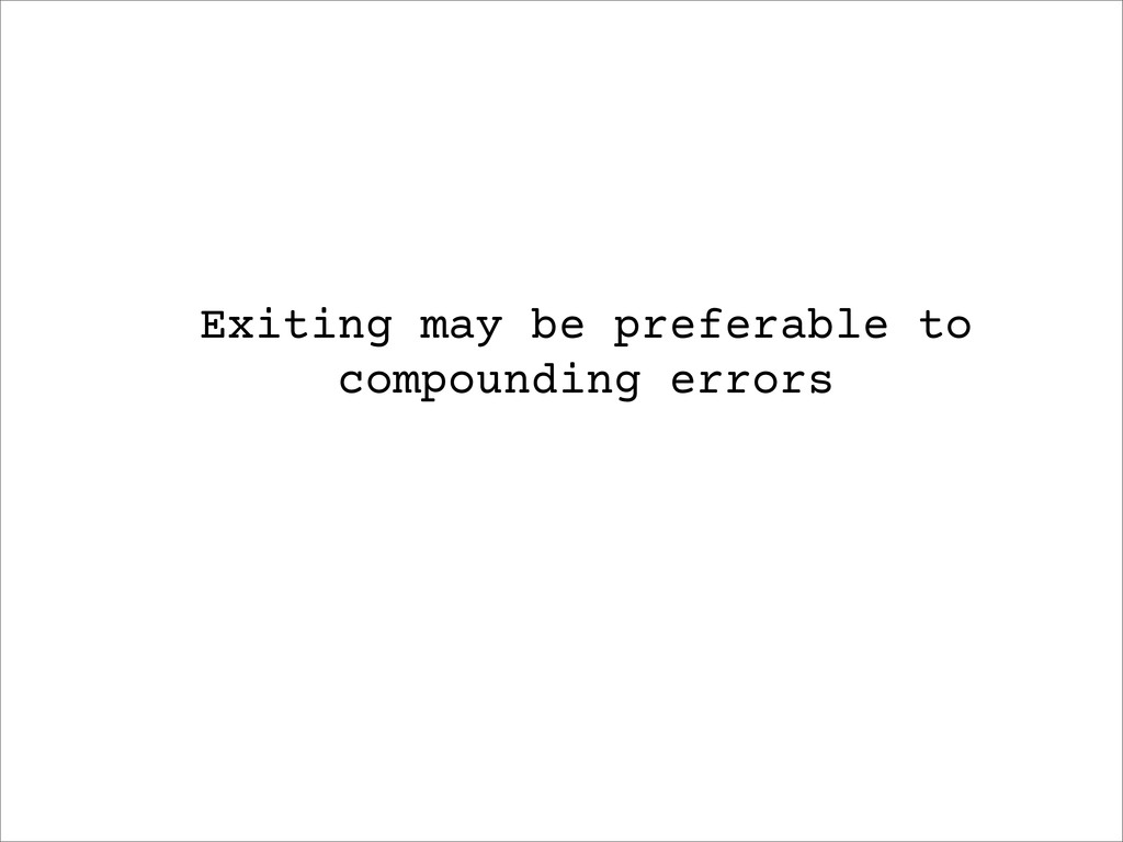 Exiting may be preferable to compounding errors