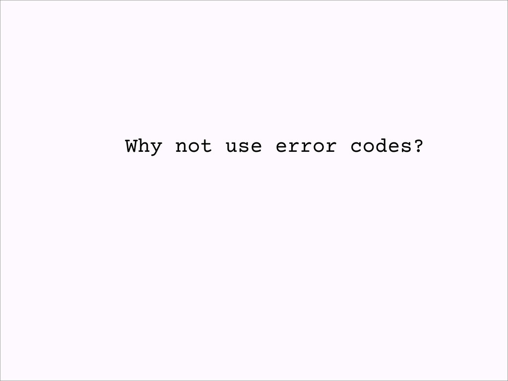 Why not use error codes?