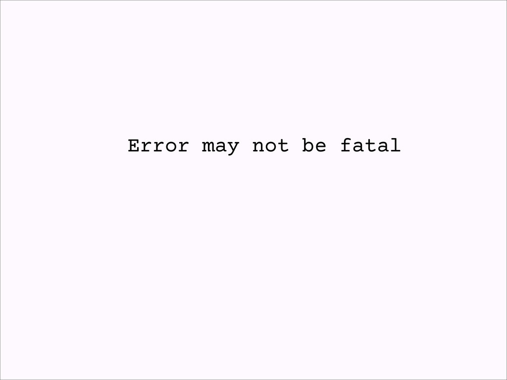 Error may not be fatal