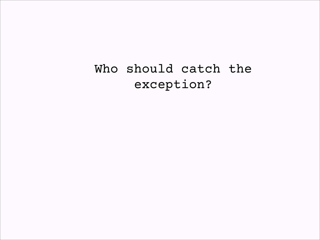 Who should catch the exception?
