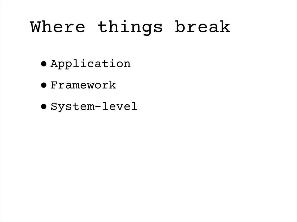 Where things break •Application •Framework •Sys...