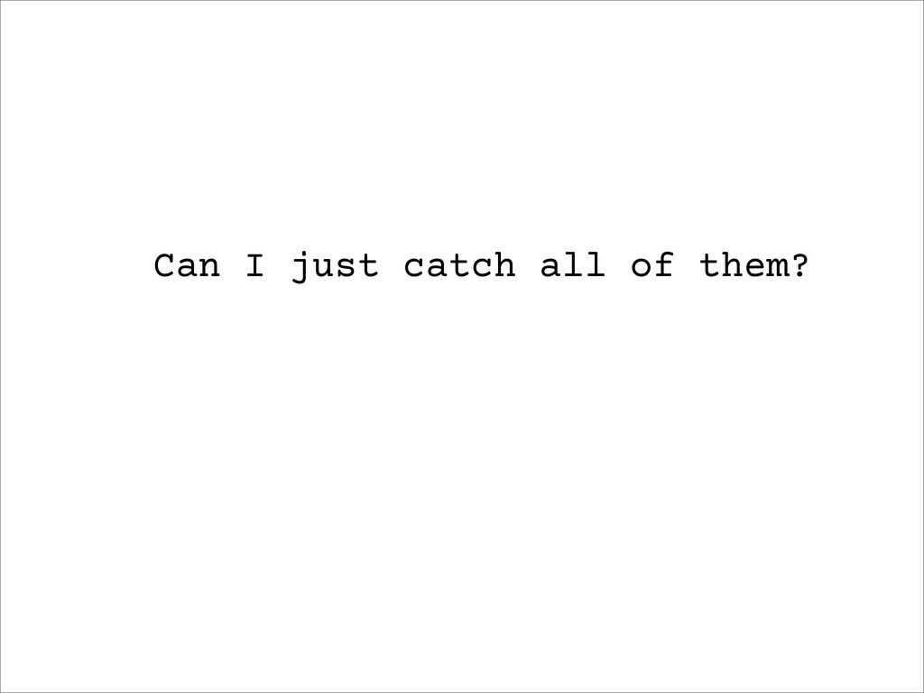 Can I just catch all of them?
