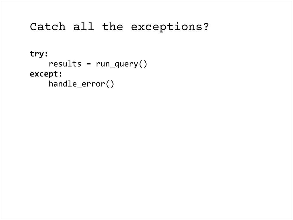 Catch all the exceptions? try:     ...