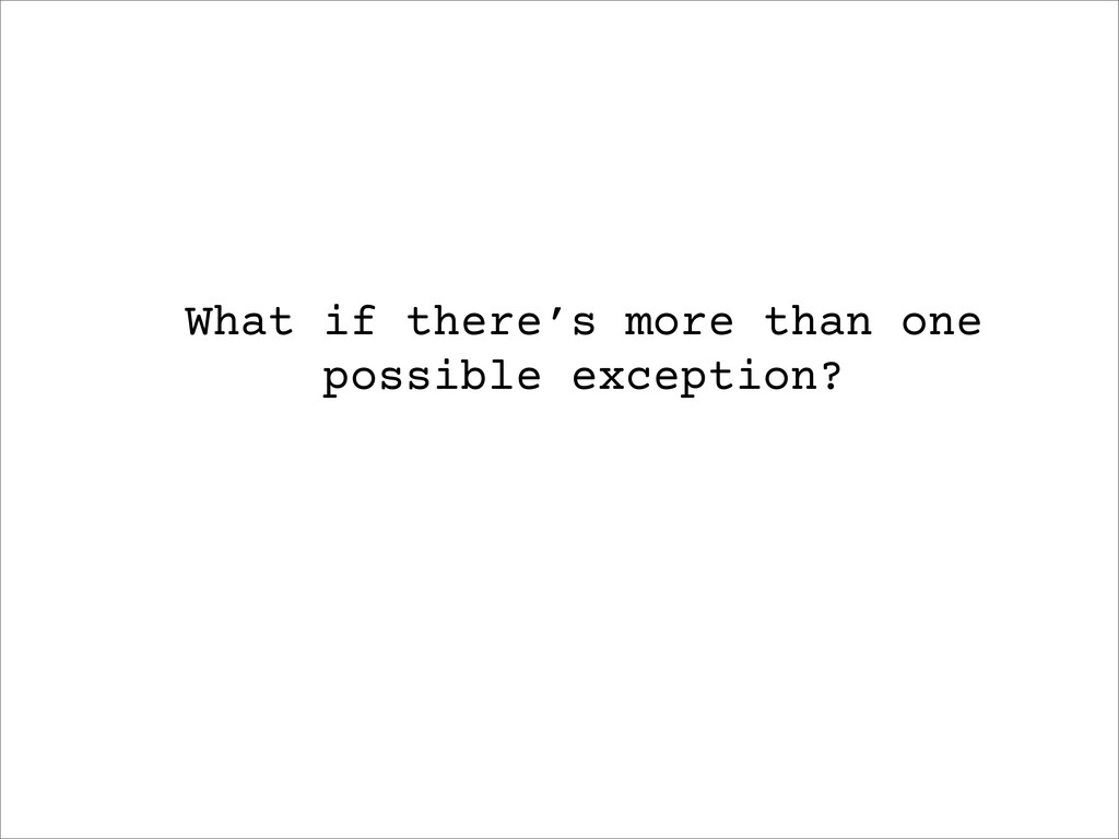 What if there's more than one possible exceptio...