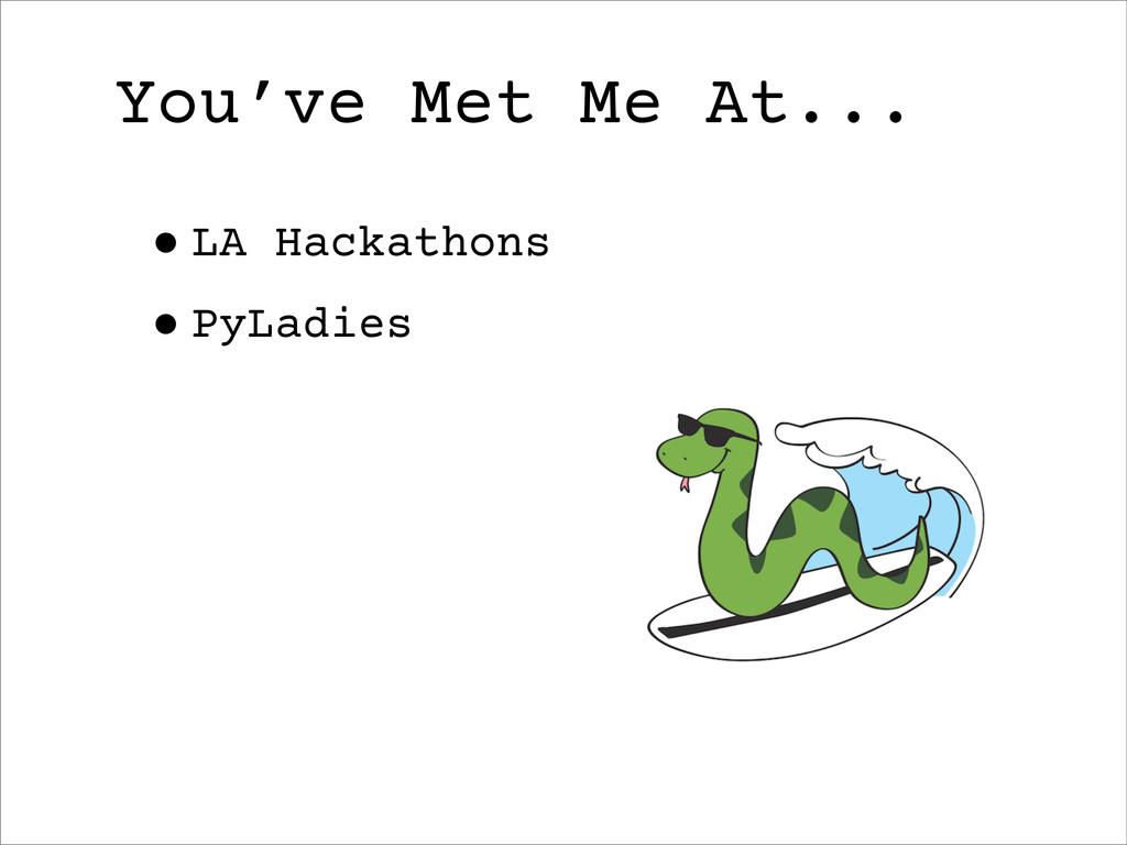 •LA Hackathons •PyLadies You've Met Me At...