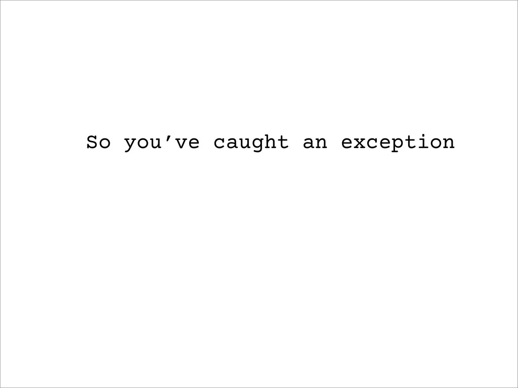 So you've caught an exception