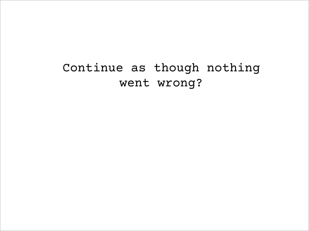 Continue as though nothing went wrong?