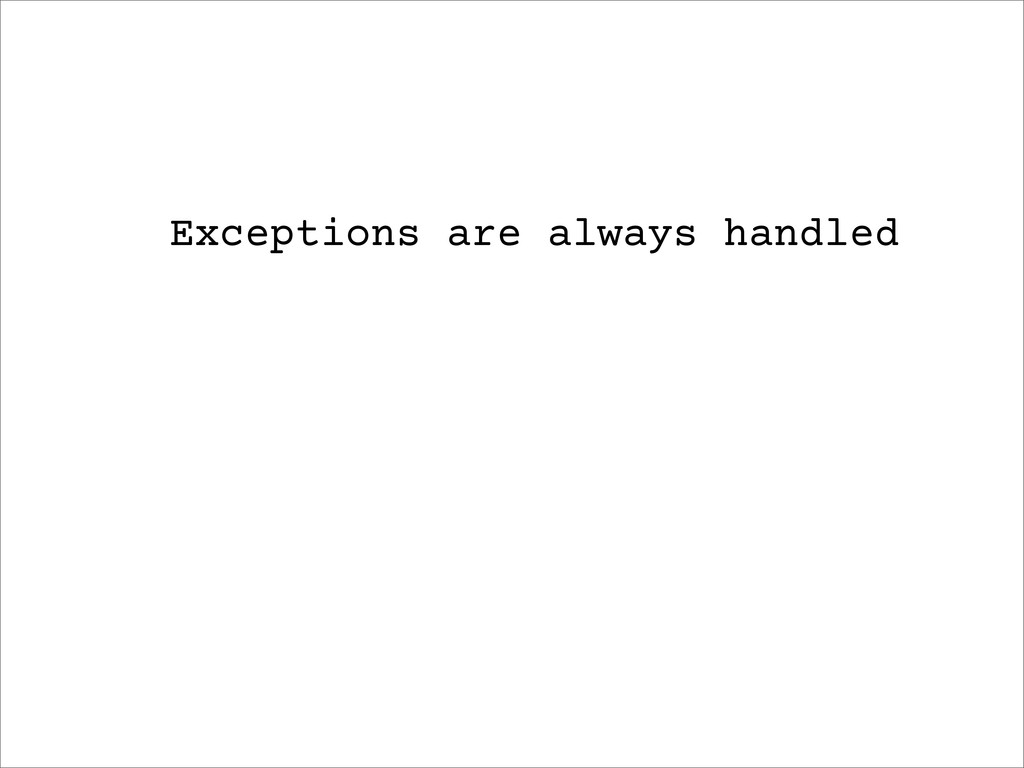 Exceptions are always handled