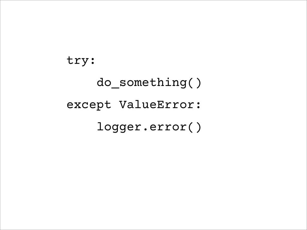 try: do_something() except ValueError: logger.e...