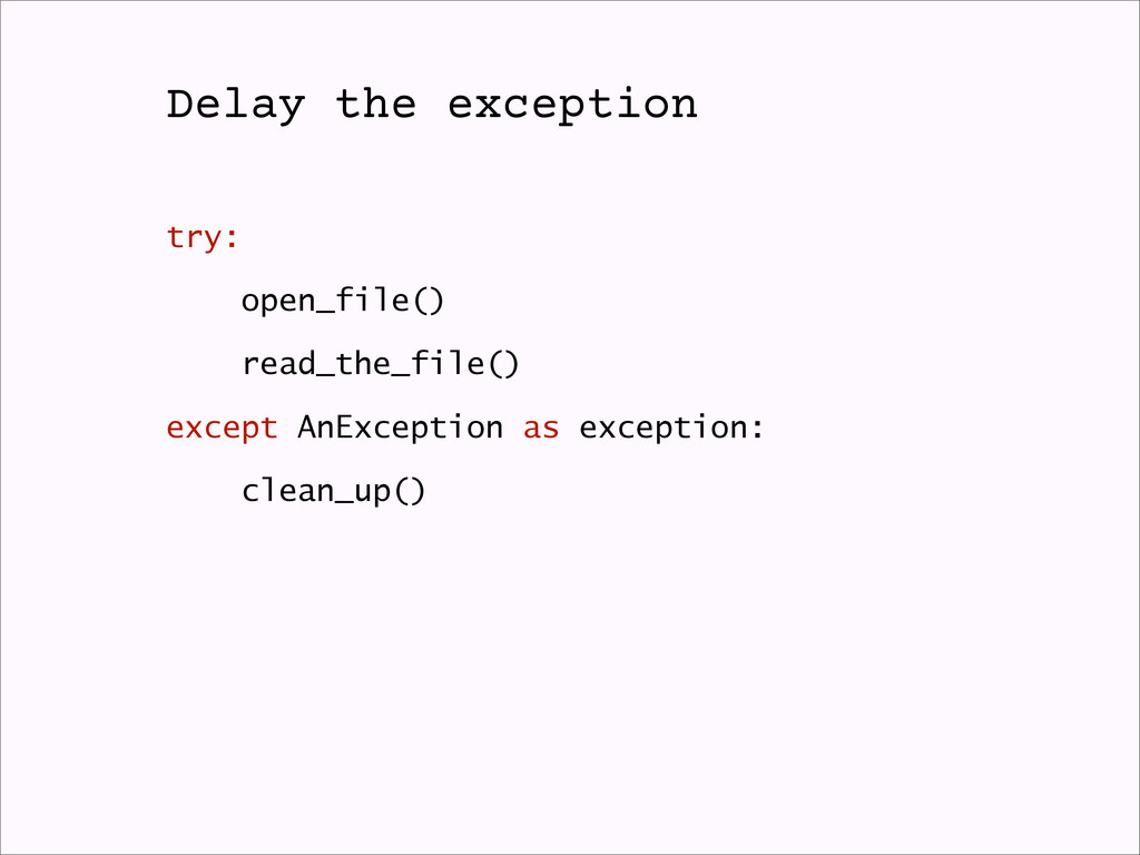Delay the exception try: open_file() read_the_f...