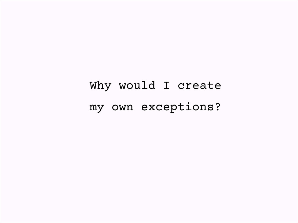 Why would I create my own exceptions?