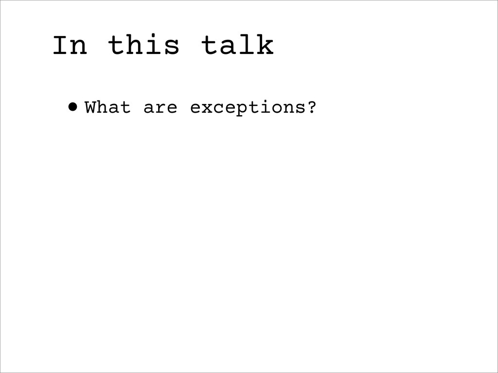 In this talk •What are exceptions?