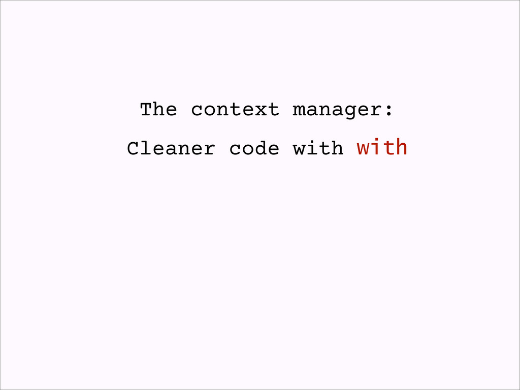 The context manager: Cleaner code with with
