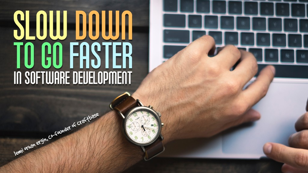 SLOW DOWN TO GO FASTER IN SOFTWARE DEVELOPMENT ...