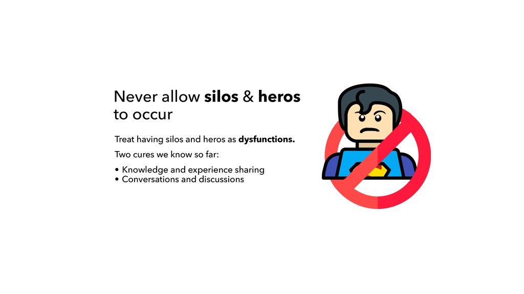 Never allow silos & heros to occur Treat having...