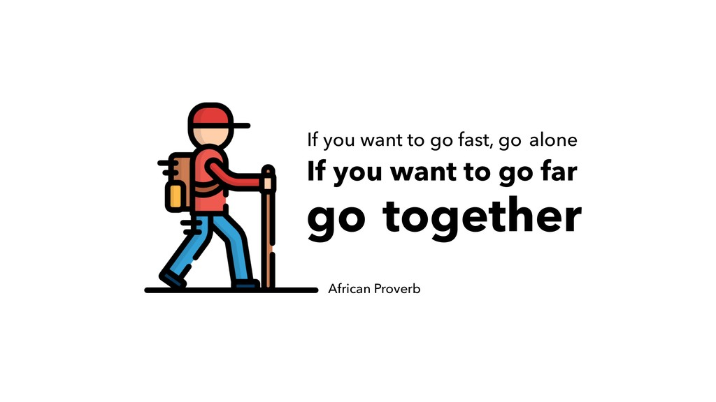 If you want to go fast, go African Proverb If y...