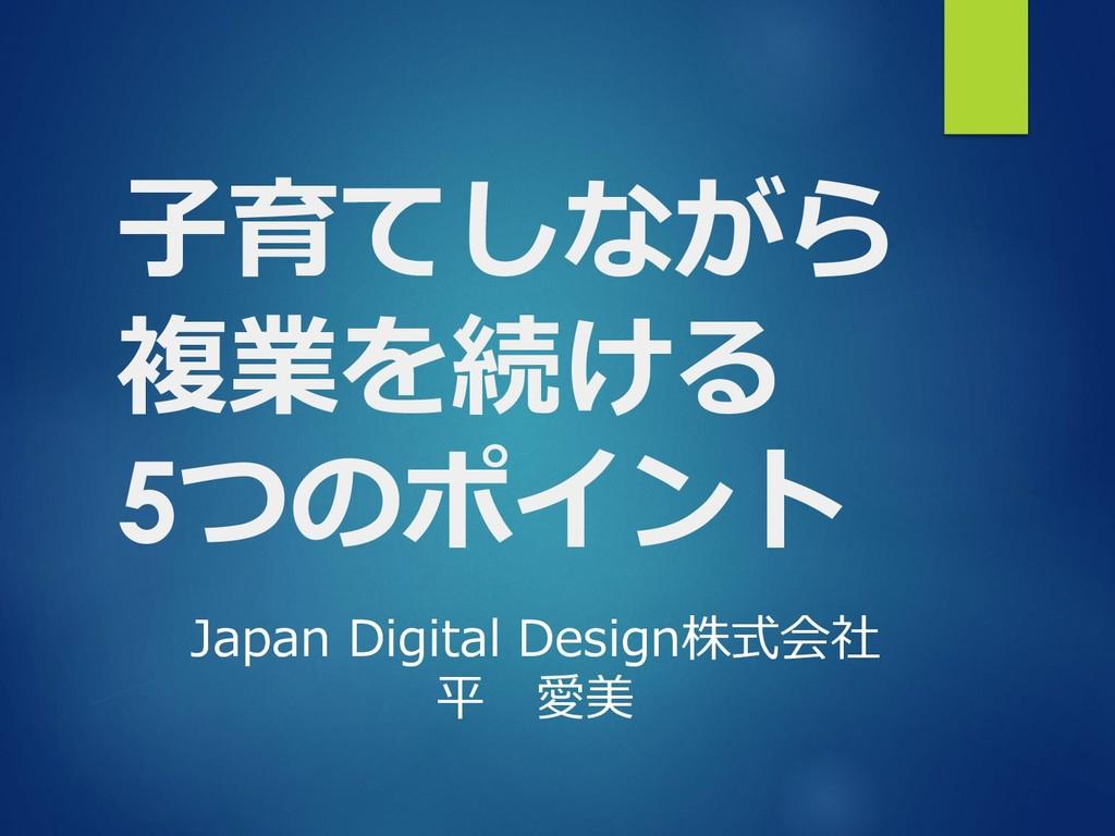 子育てしながら 複業を続ける 5つのポイント Japan Digital Design株式会社...