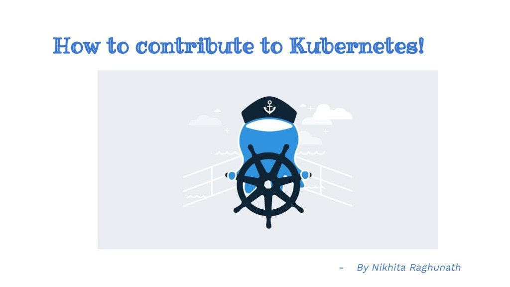 How to contribute to Kubernetes! - By Nikhita R...