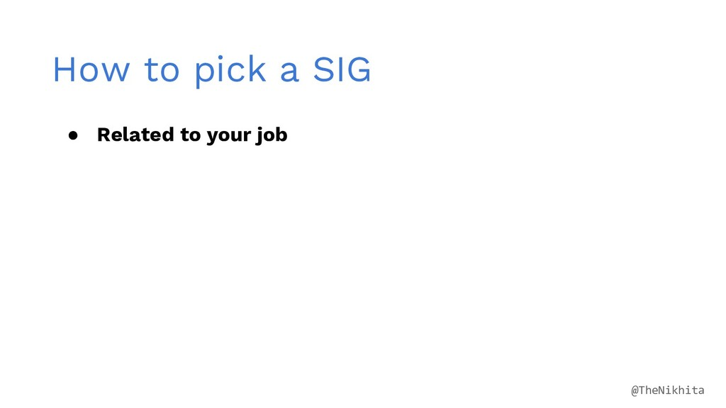 How to pick a SIG ● Related to your job @TheNik...