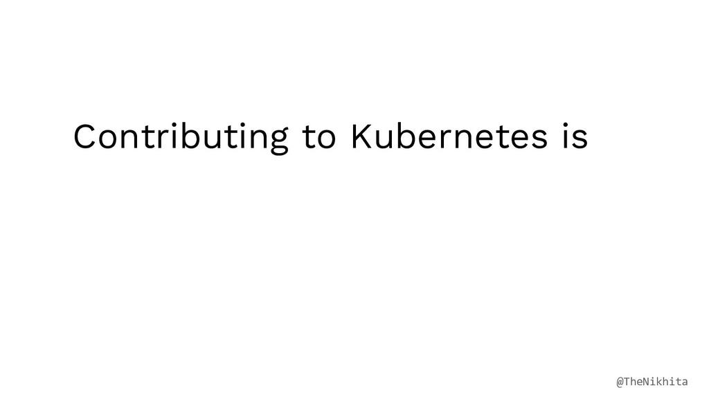 Contributing to Kubernetes is @TheNikhita