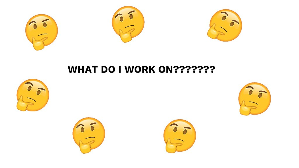 WHAT DO I WORK ON???????