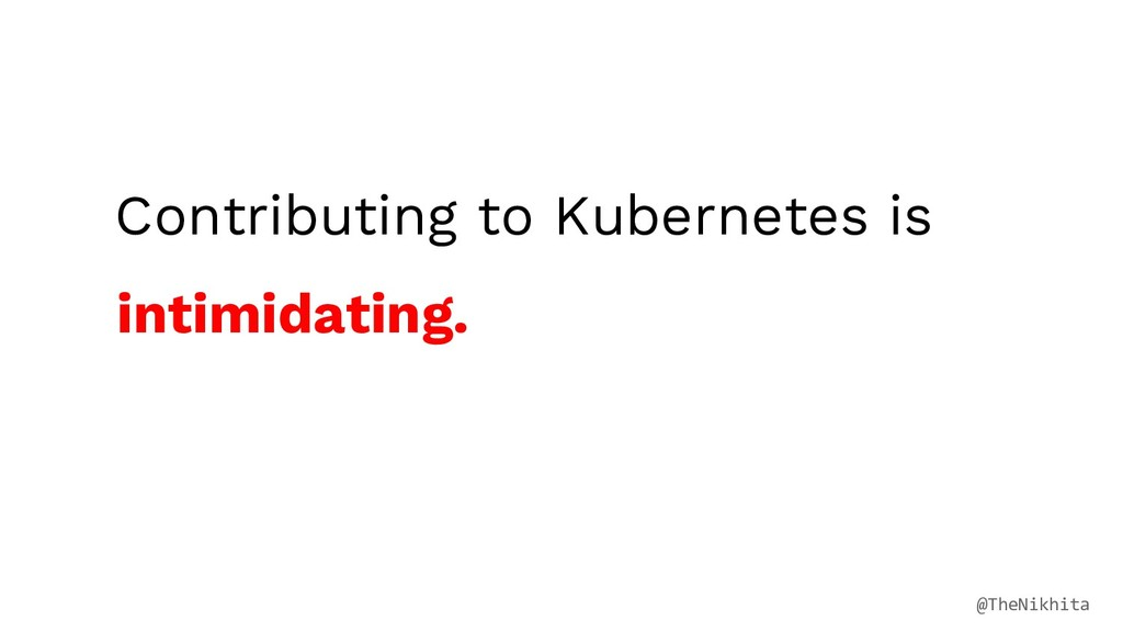Contributing to Kubernetes is intimidating. @Th...