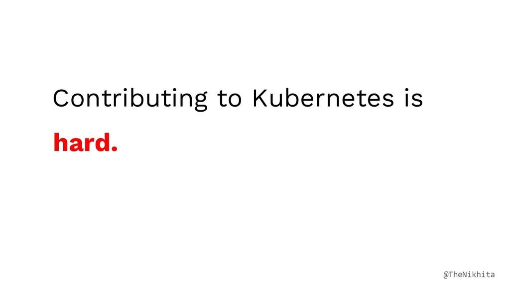 Contributing to Kubernetes is hard. @TheNikhita