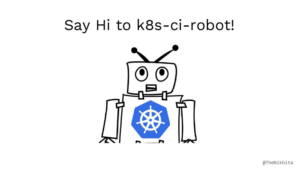 Say Hi to k8s-ci-robot! @TheNikhita