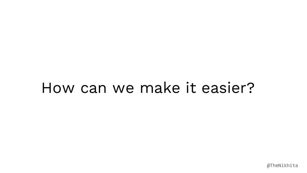 How can we make it easier? @TheNikhita