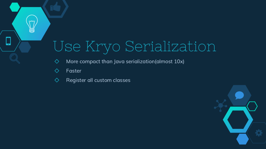 Use Kryo Serialization ◇ More compact than Java...