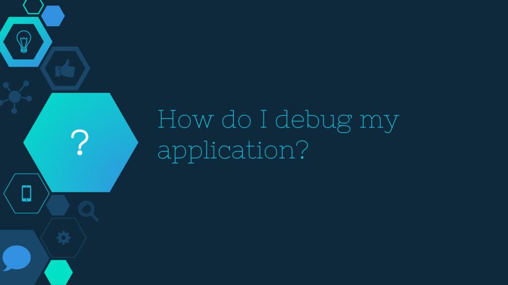How do I debug my application? ?