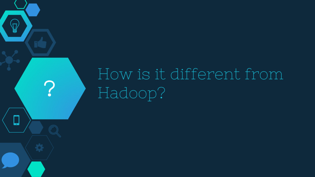 How is it different from Hadoop? ?