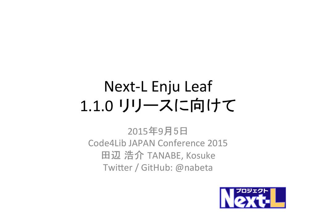 Next-‐L Enju Leaf  1.1.0 リリースに向けて  ...